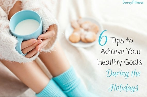 6 Tips to Achieve Your Healthy Goals During the Holidays