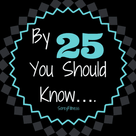 By 25, You Should Know
