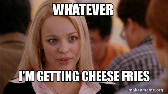 mean girls whatever cheese fries